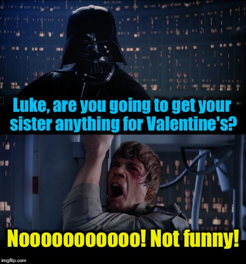 Star Wars Valentine's No | Luke, are you going to get your sister anything for Valentine's? Nooooooooooo! Not funny! | image tagged in memes,star wars no,evilmandoevil,funny | made w/ Imgflip meme maker