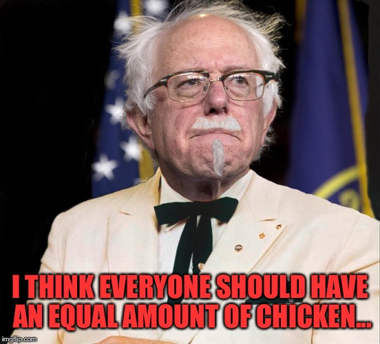 This chicken is very good, we should all have chicken, I think everyone deserves chicken. | I THINK EVERYONE SHOULD HAVE AN EQUAL AMOUNT OF CHICKEN... | image tagged in bernie kfc sanders | made w/ Imgflip meme maker