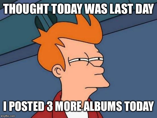 Futurama Fry Meme | THOUGHT TODAY WAS LAST DAY I POSTED 3 MORE ALBUMS TODAY | image tagged in memes,futurama fry | made w/ Imgflip meme maker
