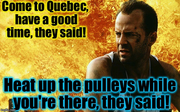 Die Hard 6 | Come to Quebec, have a good time, they said! Heat up the pulleys while you're there, they said! | image tagged in die hard 6 | made w/ Imgflip meme maker