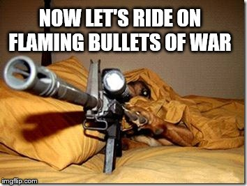 NOW LET'S RIDE ON FLAMING BULLETS OF WAR | made w/ Imgflip meme maker
