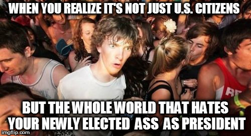 Sudden Clarity Clarence | WHEN YOU REALIZE IT'S NOT JUST U.S. CITIZENS BUT THE WHOLE WORLD THAT HATES YOUR NEWLY ELECTED  ASS  AS PRESIDENT | image tagged in memes,sudden clarity clarence,fucktrump,donald trump the clown,clown car republicans,dumptrump | made w/ Imgflip meme maker