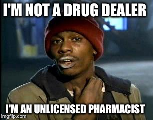 Y'all Got Any More Of That Meme | I'M NOT A DRUG DEALER I'M AN UNLICENSED PHARMACIST | image tagged in memes,yall got any more of | made w/ Imgflip meme maker