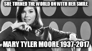 SHE TURNED THE WORLD ON WITH HER SMILE MARY TYLER MOORE 1937-2017 | image tagged in mary tyler moore,rest in peace | made w/ Imgflip meme maker