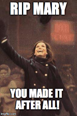 You Made It After All | RIP MARY YOU MADE IT AFTER ALL! | image tagged in mary tyler moore you're gonna make it after all | made w/ Imgflip meme maker
