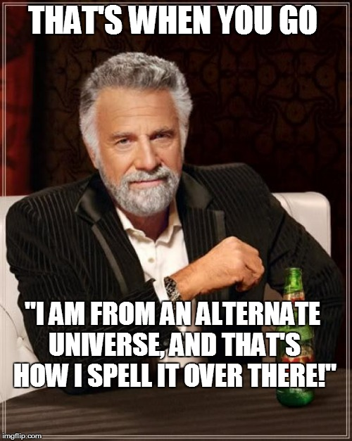"The Most Interesting Man In The World Meme | THAT'S WHEN YOU GO ""I AM FROM AN ALTERNATE UNIVERSE, AND THAT'S HOW I SPELL IT OVER THERE!"" 