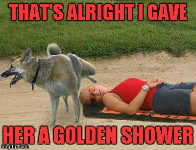 THAT'S ALRIGHT I GAVE HER A GOLDEN SHOWER | made w/ Imgflip meme maker