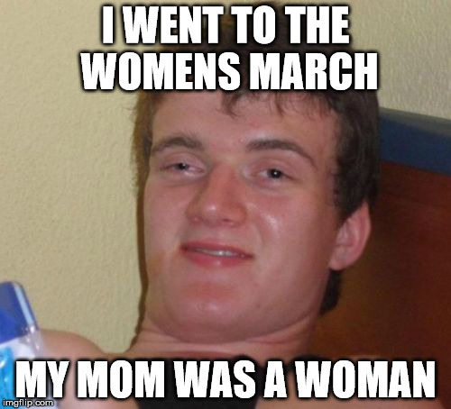 10 Guy's Mom | I WENT TO THE WOMENS MARCH MY MOM WAS A WOMAN | image tagged in memes,10 guy,womens march,womens rights,trump protesters | made w/ Imgflip meme maker