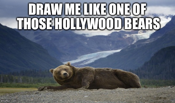DRAW ME LIKE ONE OF THOSE HOLLYWOOD BEARS | made w/ Imgflip meme maker