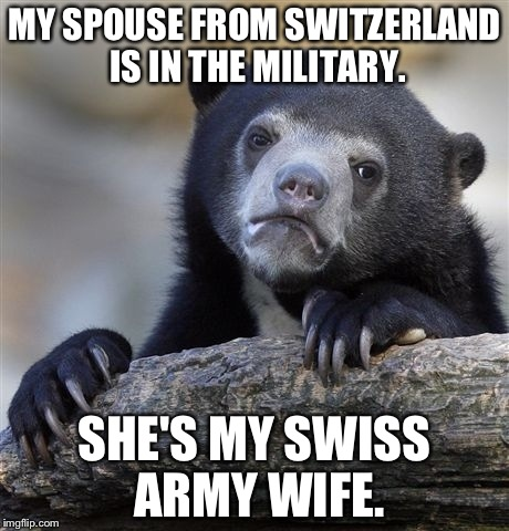 She's pretty handy to have around! | MY SPOUSE FROM SWITZERLAND IS IN THE MILITARY. SHE'S MY SWISS ARMY WIFE. | image tagged in memes,confession bear,funny | made w/ Imgflip meme maker