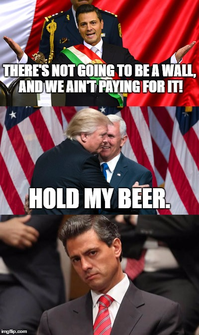 The wall is coming |  THERE'S NOT GOING TO BE A WALL, AND WE AIN'T PAYING FOR IT! HOLD MY BEER. | image tagged in the wall,mexican,donald trump,build a wall | made w/ Imgflip meme maker