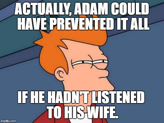 Futurama Fry Meme | ACTUALLY, ADAM COULD HAVE PREVENTED IT ALL IF HE HADN'T LISTENED TO HIS WIFE. | image tagged in memes,futurama fry | made w/ Imgflip meme maker