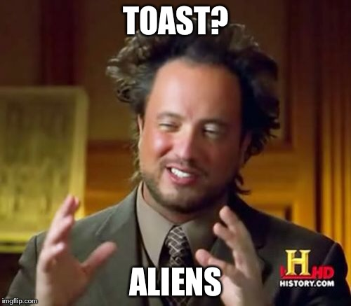 Ancient Aliens Meme | TOAST? ALIENS | image tagged in memes,ancient aliens | made w/ Imgflip meme maker