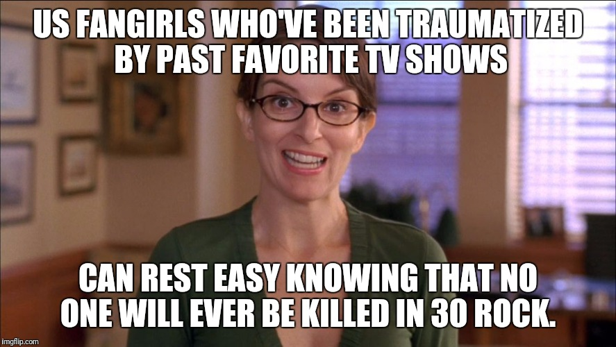 No one Will Ever be Killed Off | US FANGIRLS WHO'VE BEEN TRAUMATIZED BY PAST FAVORITE TV SHOWS CAN REST EASY KNOWING THAT NO ONE WILL EVER BE KILLED IN 30 ROCK. | image tagged in 30 rock verizon | made w/ Imgflip meme maker