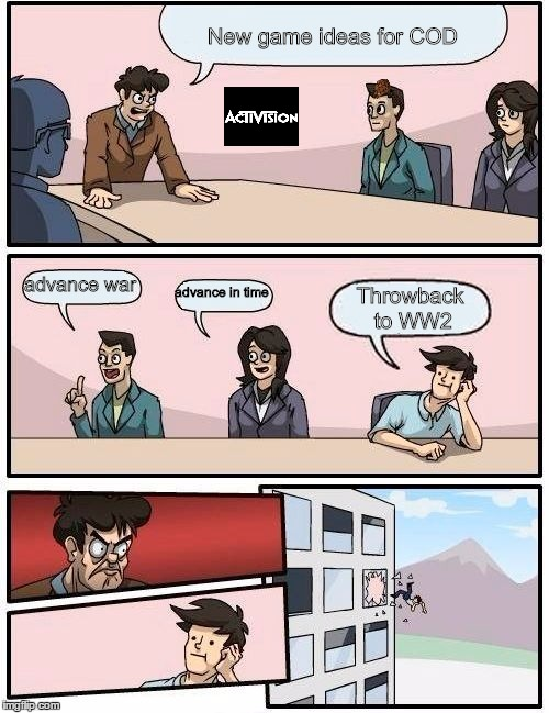 Boardroom Meeting Suggestion Meme |  New game ideas for COD; advance war; advance in time; Throwback to WW2 | image tagged in memes,boardroom meeting suggestion,scumbag | made w/ Imgflip meme maker