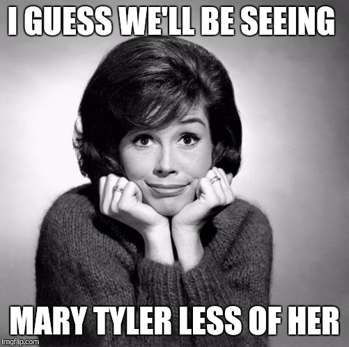 Mary Tyler Moore  | I GUESS WE'LL BE SEEING MARY TYLER LESS OF HER | image tagged in mary tyler moore | made w/ Imgflip meme maker