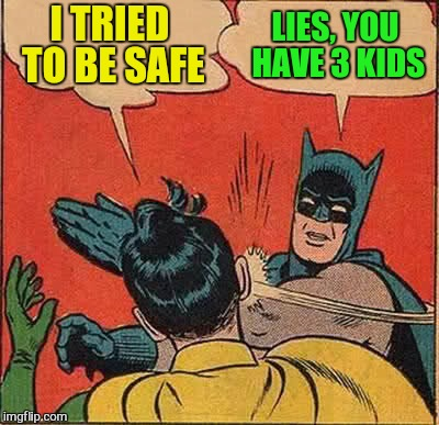 Batman Slapping Robin Meme | I TRIED TO BE SAFE LIES, YOU HAVE 3 KIDS | image tagged in memes,batman slapping robin | made w/ Imgflip meme maker