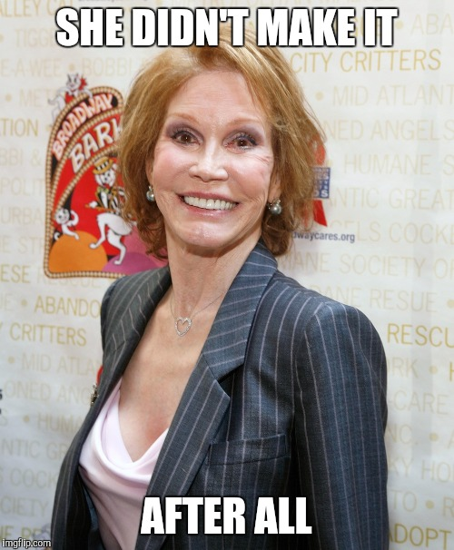 SHE DIDN'T MAKE IT AFTER ALL | image tagged in funny memes,mary tyler moore,dead | made w/ Imgflip meme maker