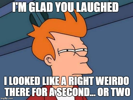 Futurama Fry Meme | I'M GLAD YOU LAUGHED I LOOKED LIKE A RIGHT WEIRDO THERE FOR A SECOND... OR TWO | image tagged in memes,futurama fry | made w/ Imgflip meme maker