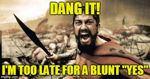 "Sparta Leonidas Meme | DANG IT! I'M TOO LATE FOR A BLUNT ""YES"" 