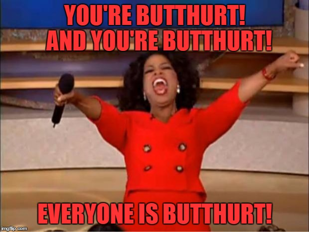 Oprah You Get A | YOU'RE BUTTHURT!  AND YOU'RE BUTTHURT! EVERYONE IS BUTTHURT! | image tagged in memes,oprah you get a | made w/ Imgflip meme maker