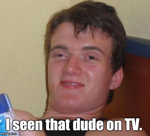 10 Guy Meme | I seen that dude on TV. | image tagged in memes,10 guy | made w/ Imgflip meme maker