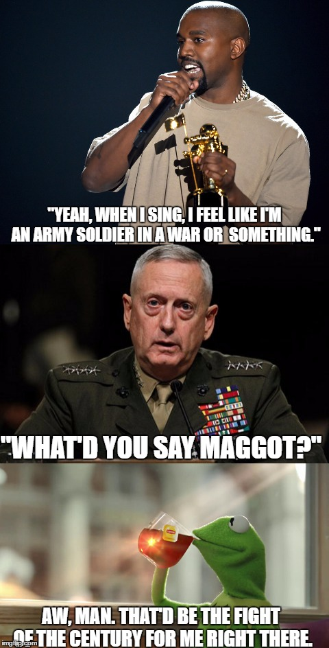 "West vs. Mattis | ""YEAH, WHEN I SING, I FEEL LIKE I'M AN ARMY SOLDIER IN A WAR OR  SOMETHING."" ""WHAT'D YOU SAY MAGGOT?"" AW, MAN. THAT'D BE THE FIGHT OF THE CE 