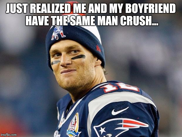 Tom Brady | JUST REALIZED ME AND MY BOYFRIEND HAVE THE SAME MAN CRUSH... | image tagged in tom brady | made w/ Imgflip meme maker