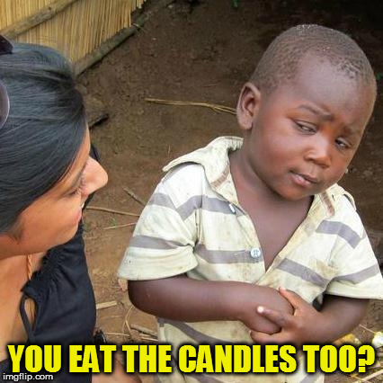 Third World Skeptical Kid Meme | YOU EAT THE CANDLES TOO? | image tagged in memes,third world skeptical kid | made w/ Imgflip meme maker