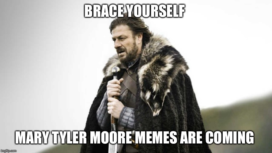 Brace yourself  | BRACE YOURSELF MARY TYLER MOORE MEMES ARE COMING | image tagged in brace yourself,mary tyler moore,died in 2017,memes,funny | made w/ Imgflip meme maker