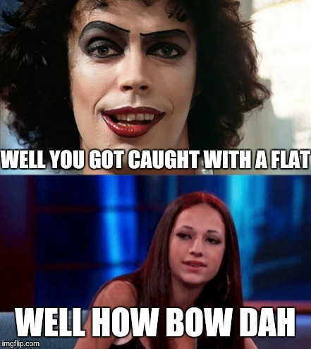 WELL YOU GOT CAUGHT WITH A FLAT; WELL HOW BOW DAH | image tagged in rocky horror picture show,cash me ousside how bow dah | made w/ Imgflip meme maker