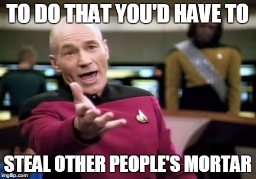 Picard Wtf Meme | TO DO THAT YOU'D HAVE TO STEAL OTHER PEOPLE'S MORTAR | image tagged in memes,picard wtf | made w/ Imgflip meme maker