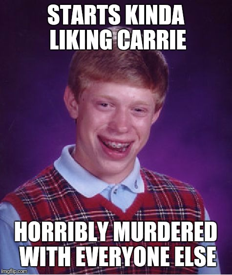 Bad Luck Brian Meme | STARTS KINDA LIKING CARRIE HORRIBLY MURDERED WITH EVERYONE ELSE | image tagged in memes,bad luck brian | made w/ Imgflip meme maker