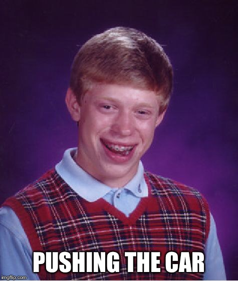 Bad Luck Brian Meme | PUSHING THE CAR | image tagged in memes,bad luck brian | made w/ Imgflip meme maker