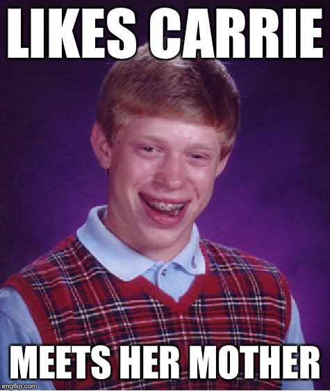 Bad Luck Brian Meme | LIKES CARRIE MEETS HER MOTHER | image tagged in memes,bad luck brian | made w/ Imgflip meme maker