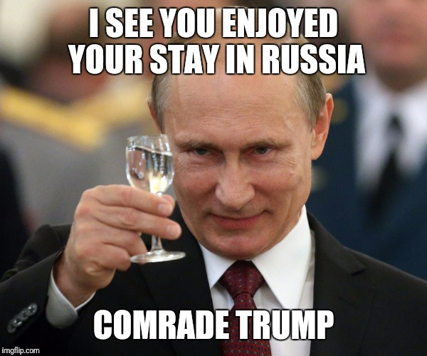 I SEE YOU ENJOYED YOUR STAY IN RUSSIA COMRADE TRUMP | made w/ Imgflip meme maker