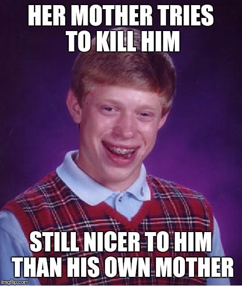 Bad Luck Brian Meme | HER MOTHER TRIES TO KILL HIM STILL NICER TO HIM THAN HIS OWN MOTHER | image tagged in memes,bad luck brian | made w/ Imgflip meme maker