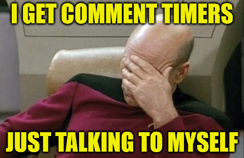 I Get Comment Timers Talking To Myself | I GET COMMENT TIMERS JUST TALKING TO MYSELF | image tagged in memes,captain picard facepalm,comment timers,shouldn't get them on your own memes,179 seconds | made w/ Imgflip meme maker