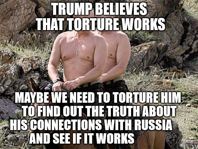 Putin Trump on Horse | TRUMP BELIEVES THAT TORTURE WORKS MAYBE WE NEED TO TORTURE HIM          TO FIND OUT THE TRUTH ABOUT          HIS CONNECTIONS WITH RUSSIA     | image tagged in putin trump on horse | made w/ Imgflip meme maker