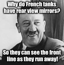Bad Joke Hitler |  Why do French tanks have rear view mirrors? So they can see the front line as they run away! | image tagged in bad joke hitler | made w/ Imgflip meme maker