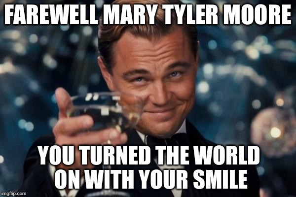 She was a treasure! | FAREWELL MARY TYLER MOORE YOU TURNED THE WORLD ON WITH YOUR SMILE | image tagged in memes,leonardo dicaprio cheers,mary tyler moore,rip | made w/ Imgflip meme maker