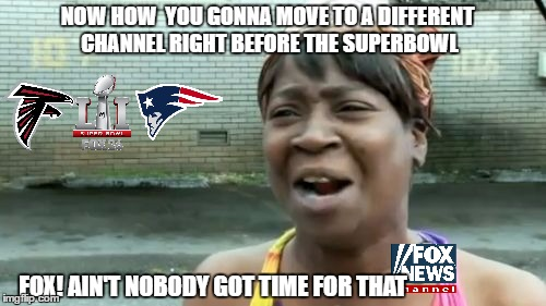 super bowl 51 on fox 2 or is it 13.2 or maybe 36 its 122  | NOW HOW  YOU GONNA MOVE TO A DIFFERENT CHANNEL RIGHT BEFORE THE SUPERBOWL FOX! AIN'T NOBODY GOT TIME FOR THAT | image tagged in aint nobody got time for that,fox news,super bowl 51,channel | made w/ Imgflip meme maker