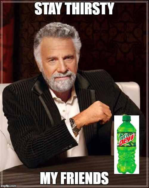 The Most Interesting Man In The World Meme | STAY THIRSTY MY FRIENDS | image tagged in memes,the most interesting man in the world | made w/ Imgflip meme maker