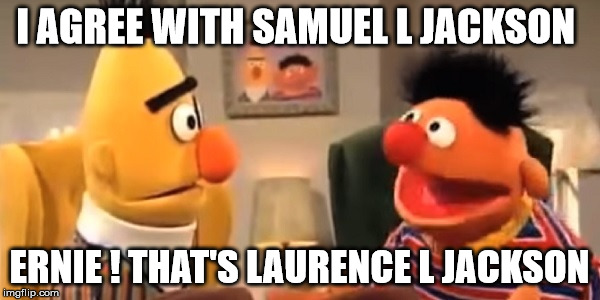samuel l jackson |  I AGREE WITH SAMUEL L JACKSON; ERNIE ! THAT'S LAURENCE L JACKSON | image tagged in samuel l jackson,laurence fishburne | made w/ Imgflip meme maker