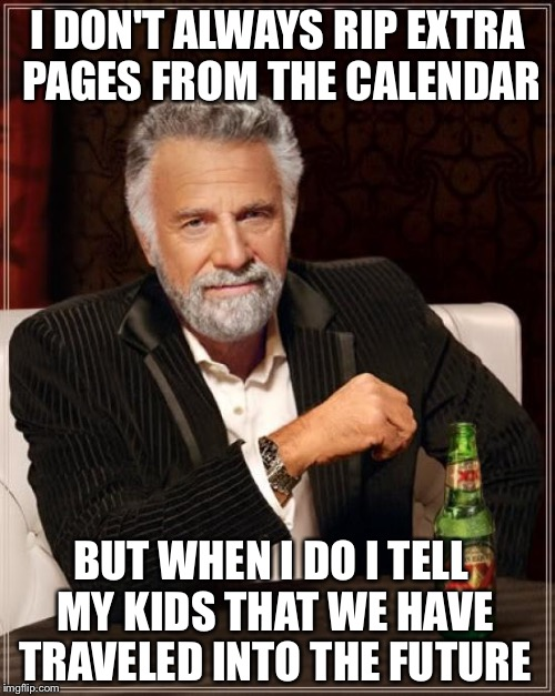 The Most Interesting Man In The World Meme | I DON'T ALWAYS RIP EXTRA PAGES FROM THE CALENDAR BUT WHEN I DO I TELL MY KIDS THAT WE HAVE TRAVELED INTO THE FUTURE | image tagged in memes,the most interesting man in the world | made w/ Imgflip meme maker