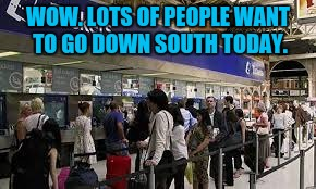 WOW. LOTS OF PEOPLE WANT TO GO DOWN SOUTH TODAY. | made w/ Imgflip meme maker