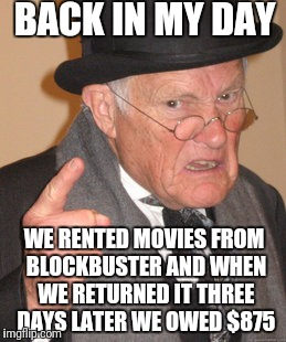 Back In My Day Meme | BACK IN MY DAY WE RENTED MOVIES FROM BLOCKBUSTER AND WHEN WE RETURNED IT THREE DAYS LATER WE OWED $875 | image tagged in memes,back in my day | made w/ Imgflip meme maker