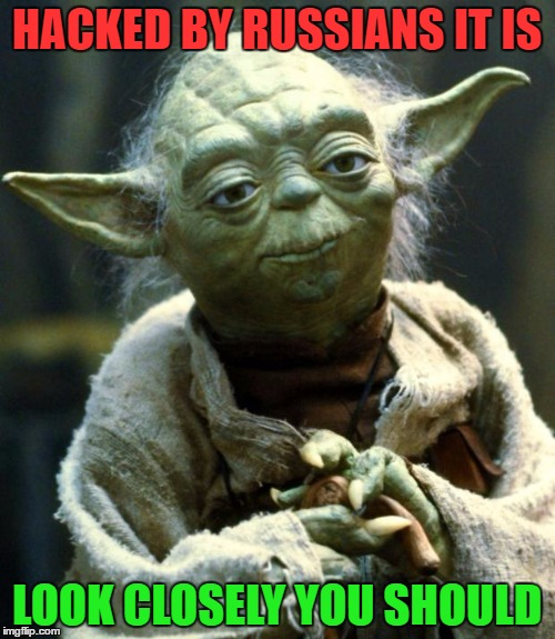 Star Wars Yoda Meme | HACKED BY RUSSIANS IT IS LOOK CLOSELY YOU SHOULD | image tagged in memes,star wars yoda | made w/ Imgflip meme maker