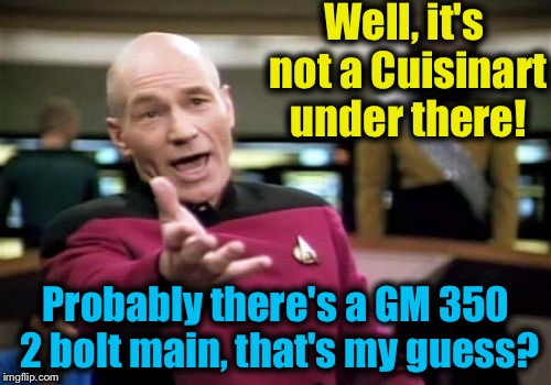 Picard Wtf Meme | Well, it's not a Cuisinart under there! Probably there's a GM 350 2 bolt main, that's my guess? | image tagged in memes,picard wtf | made w/ Imgflip meme maker