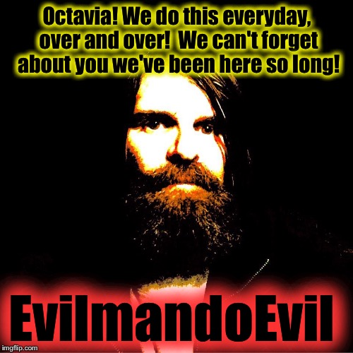 Octavia! We do this everyday, over and over!  We can't forget about you we've been here so long! EvilmandoEvil | made w/ Imgflip meme maker